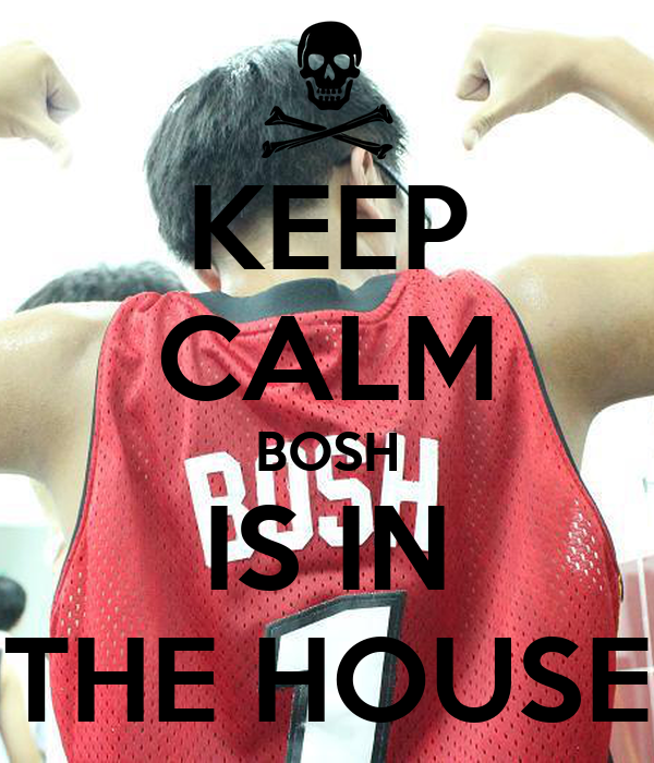 KEEP CALM BOSH IS IN THE HOUSE