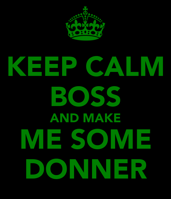 KEEP CALM BOSS AND MAKE ME SOME DONNER