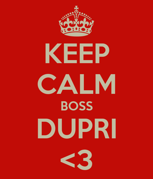 KEEP CALM BOSS DUPRI <3