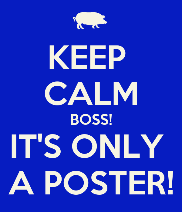 KEEP  CALM BOSS! IT'S ONLY  A POSTER!