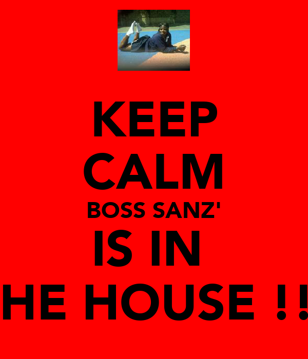 KEEP CALM BOSS SANZ' IS IN  THE HOUSE !!!