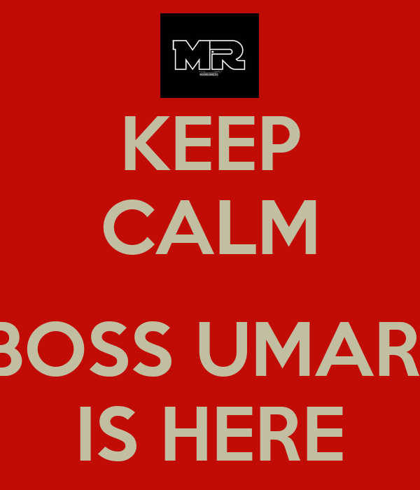 KEEP CALM  BOSS UMAR  IS HERE