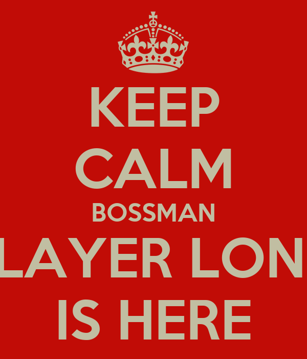 KEEP CALM BOSSMAN PLAYER LONG IS HERE