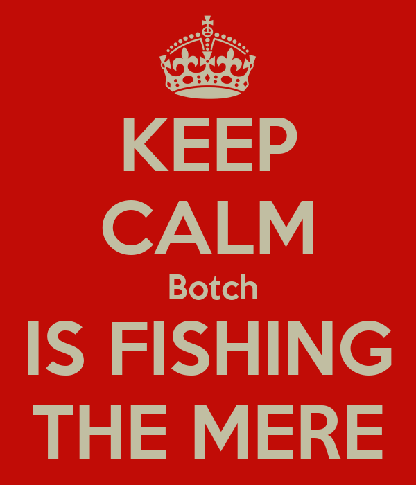 KEEP CALM  Botch IS FISHING THE MERE