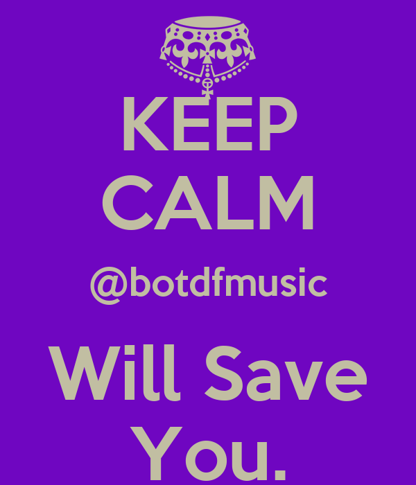 KEEP CALM @botdfmusic Will Save You.