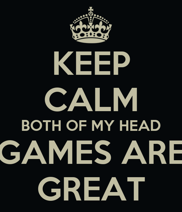 KEEP CALM BOTH OF MY HEAD GAMES ARE GREAT