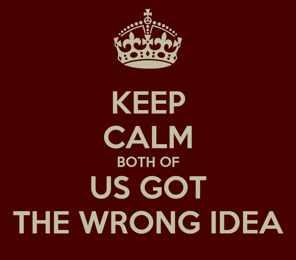KEEP CALM BOTH OF US GOT THE WRONG IDEA