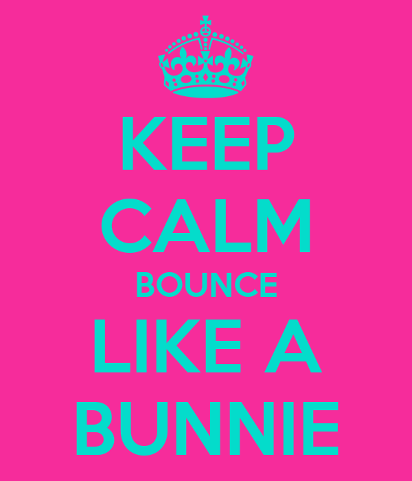 KEEP CALM BOUNCE LIKE A BUNNIE