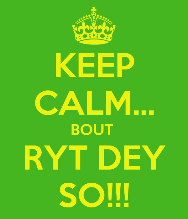 KEEP CALM... BOUT  RYT DEY SO!!!