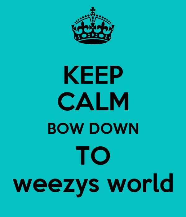 KEEP CALM BOW DOWN TO weezys world