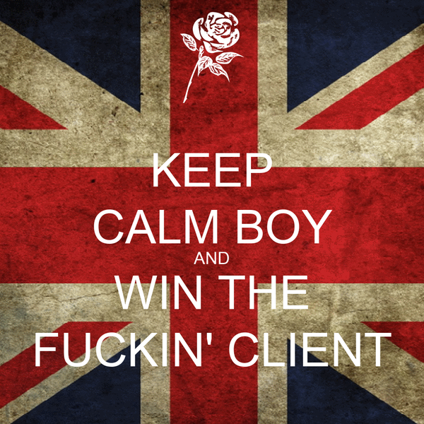 KEEP CALM BOY AND WIN THE FUCKIN' CLIENT