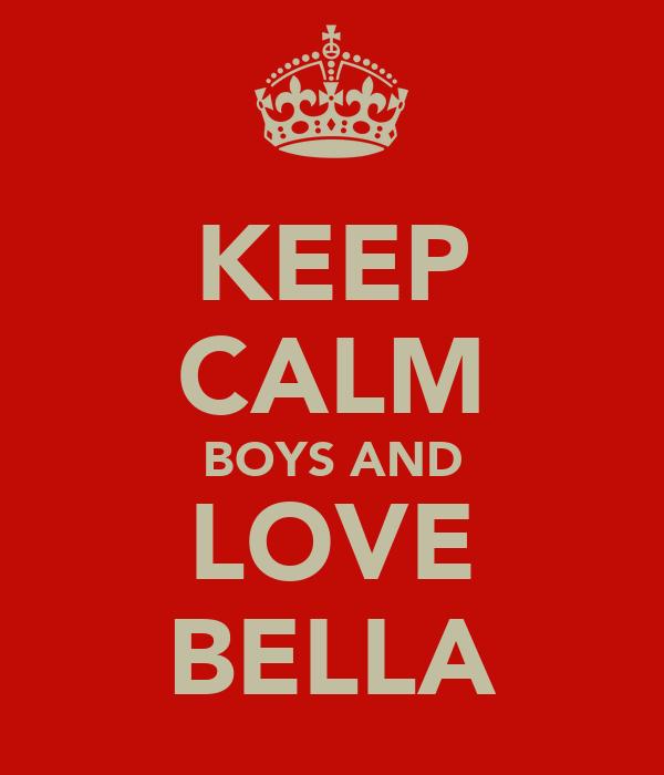 KEEP CALM BOYS AND LOVE BELLA
