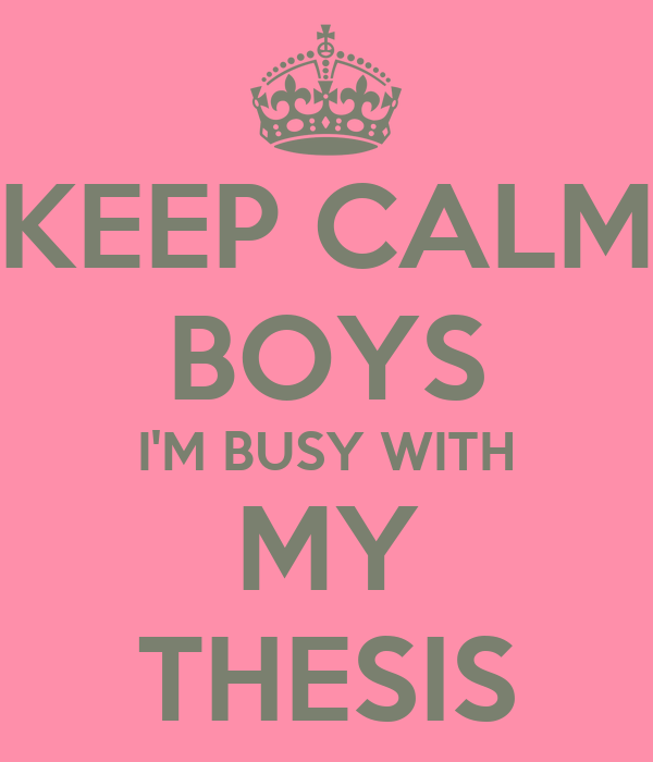 KEEP CALM BOYS I'M BUSY WITH MY THESIS