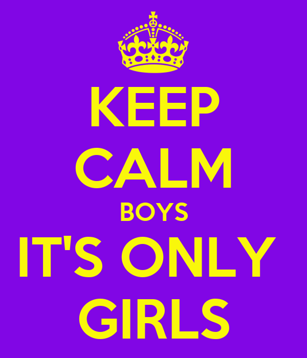 KEEP CALM BOYS IT'S ONLY  GIRLS
