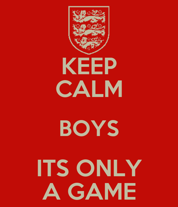 KEEP CALM BOYS ITS ONLY A GAME