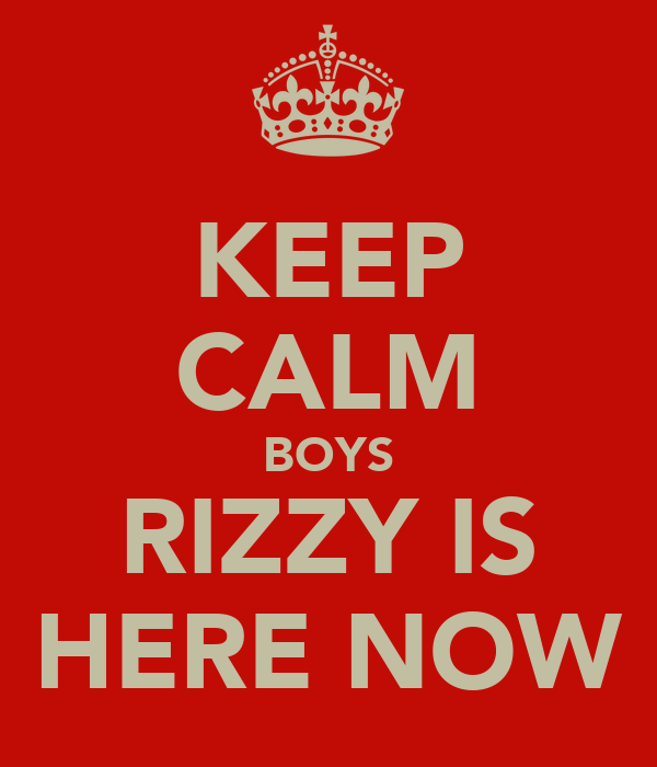KEEP CALM BOYS RIZZY IS HERE NOW