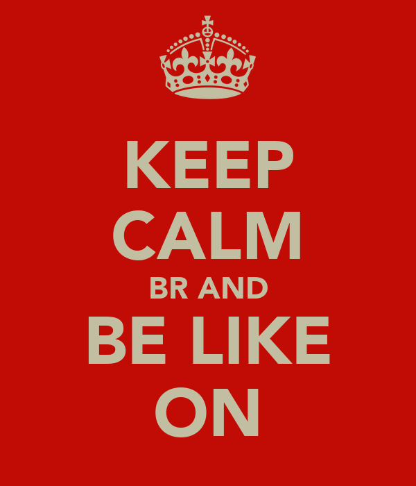 KEEP CALM BR AND BE LIKE ON