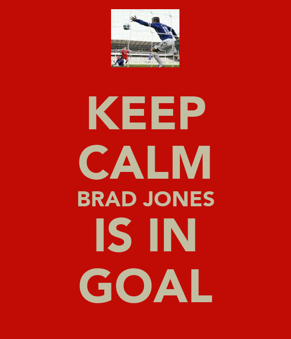 KEEP CALM BRAD JONES IS IN GOAL
