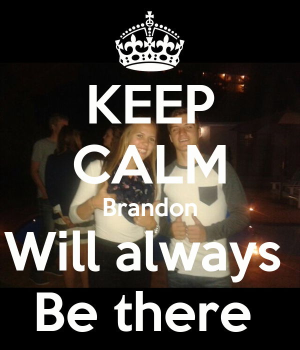 KEEP CALM Brandon Will always  Be there