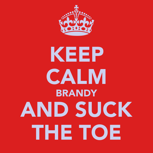 KEEP CALM BRANDY AND SUCK THE TOE