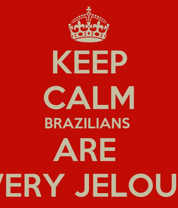 KEEP CALM BRAZILIANS  ARE  VERY JELOUS