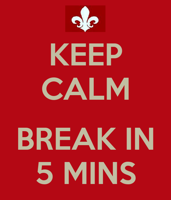KEEP CALM  BREAK IN 5 MINS