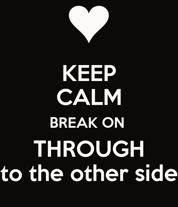 KEEP CALM BREAK ON  THROUGH to the other side