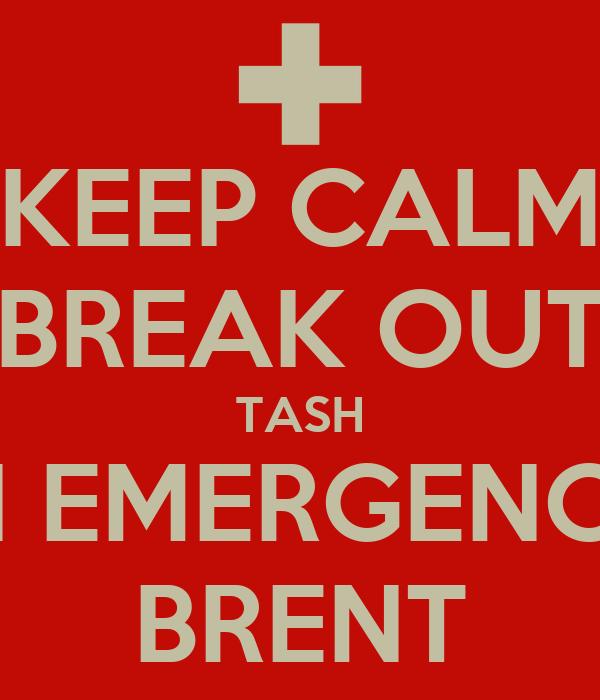 KEEP CALM BREAK OUT TASH IN EMERGENCY BRENT