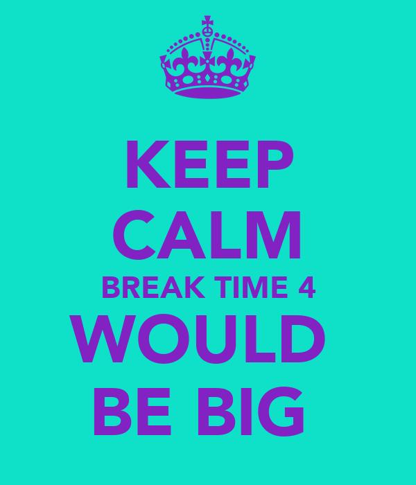 KEEP CALM BREAK TIME 4 WOULD  BE BIG