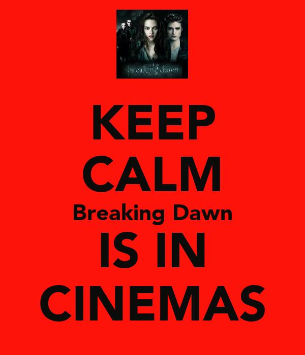 KEEP CALM Breaking Dawn IS IN CINEMAS