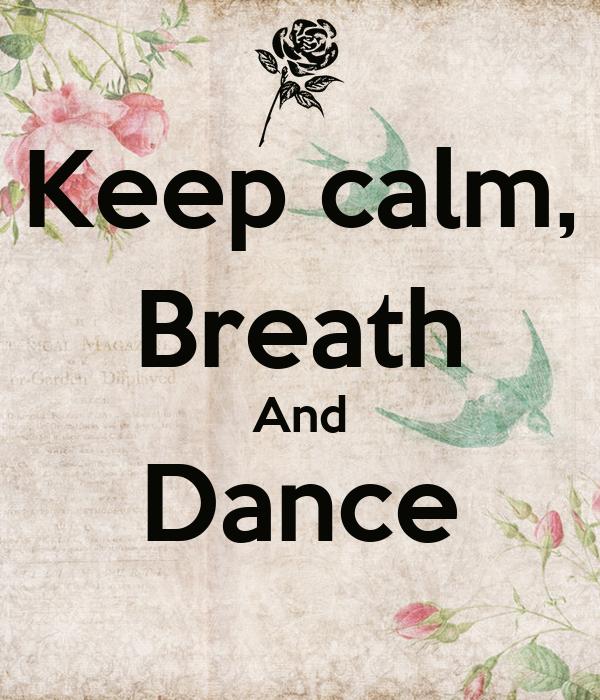 Keep calm, Breath And Dance