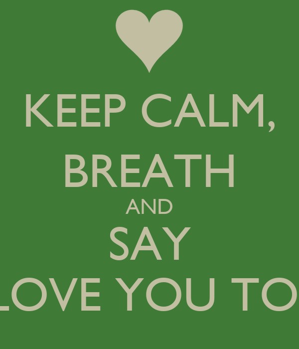 "KEEP CALM, BREATH AND SAY ""I LOVE YOU TOO"""