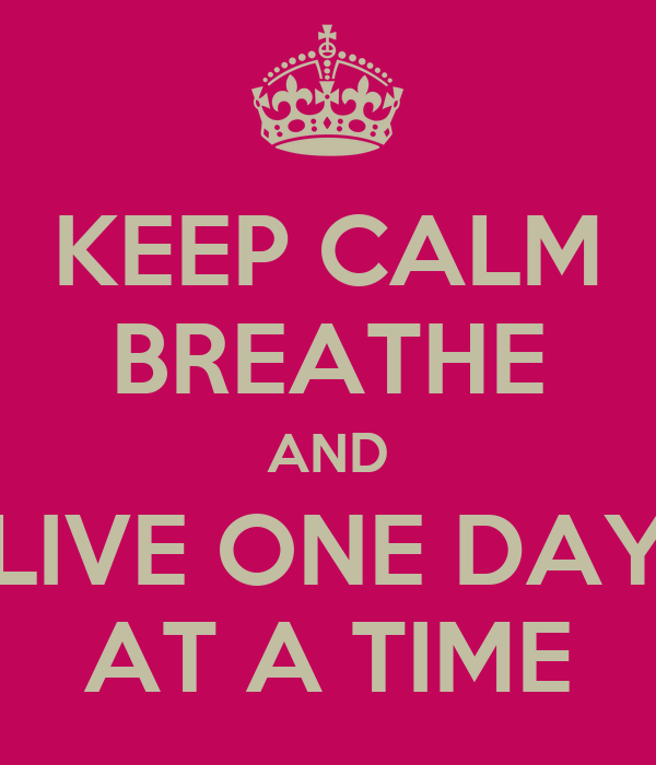 KEEP CALM BREATHE AND LIVE ONE DAY AT A TIME