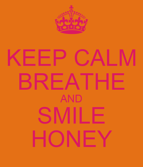 KEEP CALM BREATHE AND SMILE HONEY