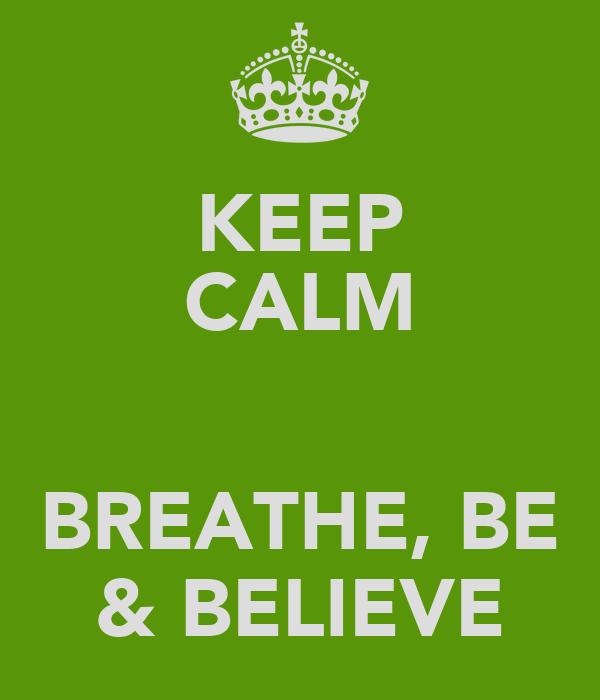 KEEP CALM  BREATHE, BE & BELIEVE