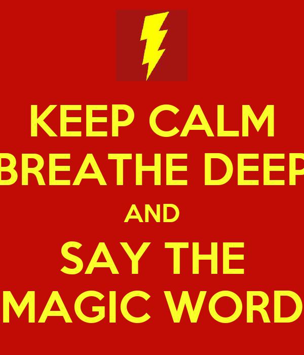KEEP CALM BREATHE DEEP AND SAY THE MAGIC WORD