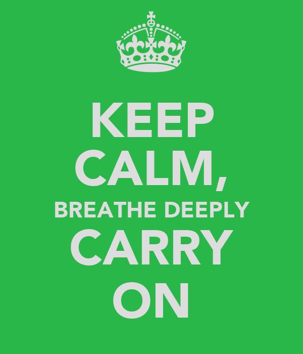 KEEP CALM, BREATHE DEEPLY CARRY ON