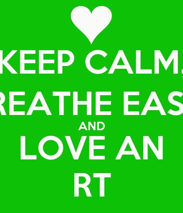 KEEP CALM, BREATHE EASY, AND LOVE AN RT