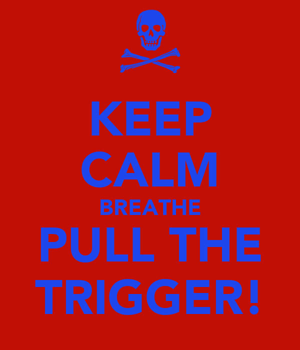 KEEP CALM BREATHE PULL THE TRIGGER!
