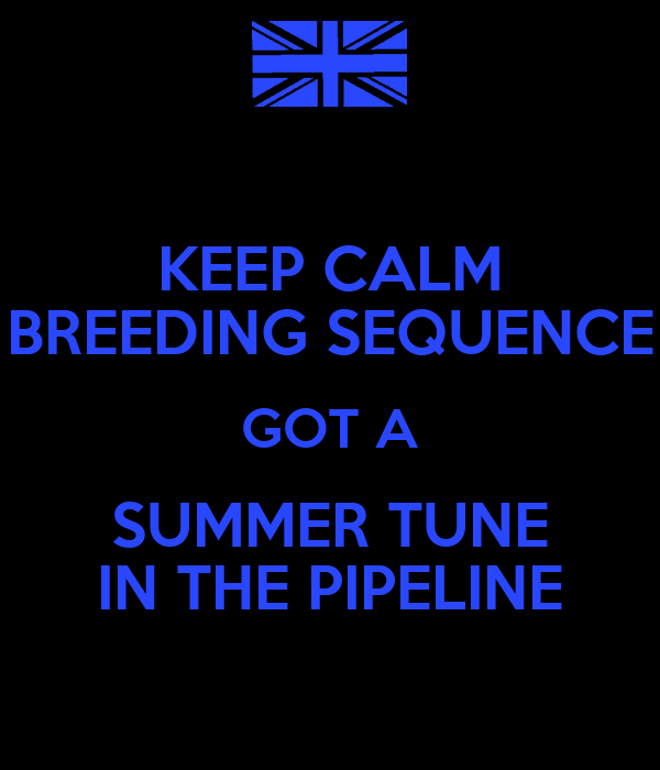 KEEP CALM BREEDING SEQUENCE GOT A SUMMER TUNE IN THE PIPELINE