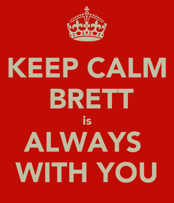 KEEP CALM  BRETT is ALWAYS  WITH YOU