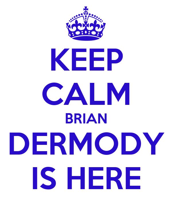KEEP CALM BRIAN DERMODY IS HERE