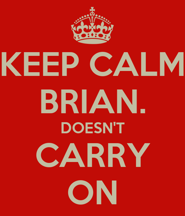 KEEP CALM BRIAN. DOESN'T CARRY ON