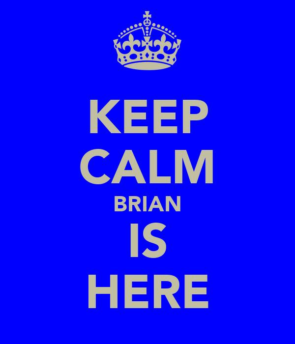 KEEP CALM BRIAN IS HERE