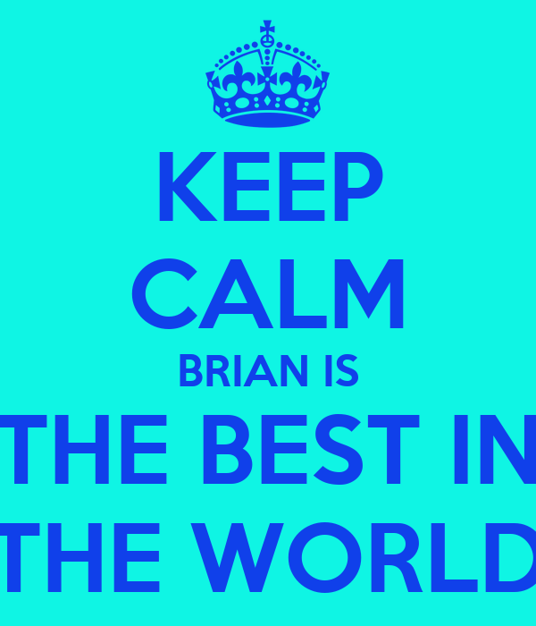 KEEP CALM BRIAN IS THE BEST IN THE WORLD