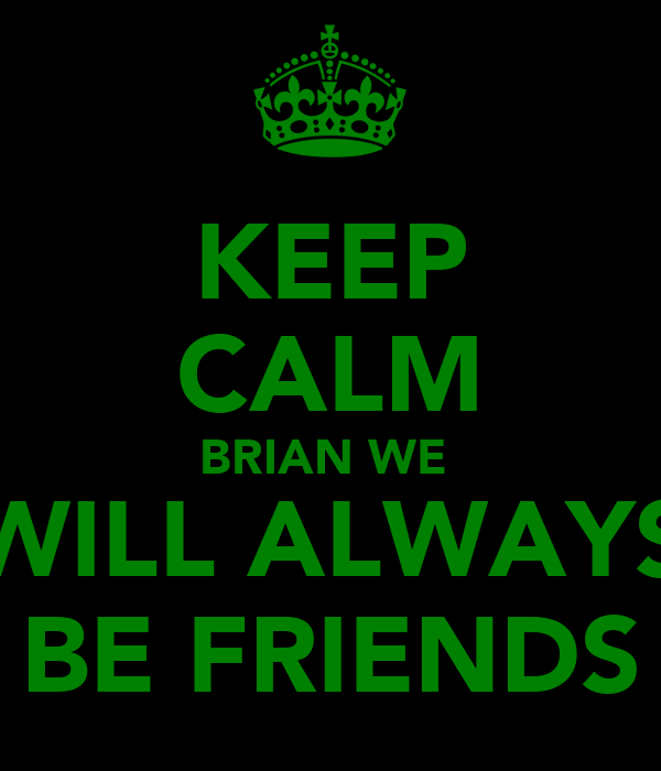 KEEP CALM BRIAN WE  WILL ALWAYS BE FRIENDS