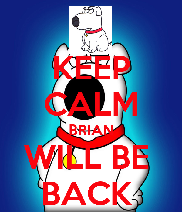 KEEP CALM BRIAN WILL BE  BACK