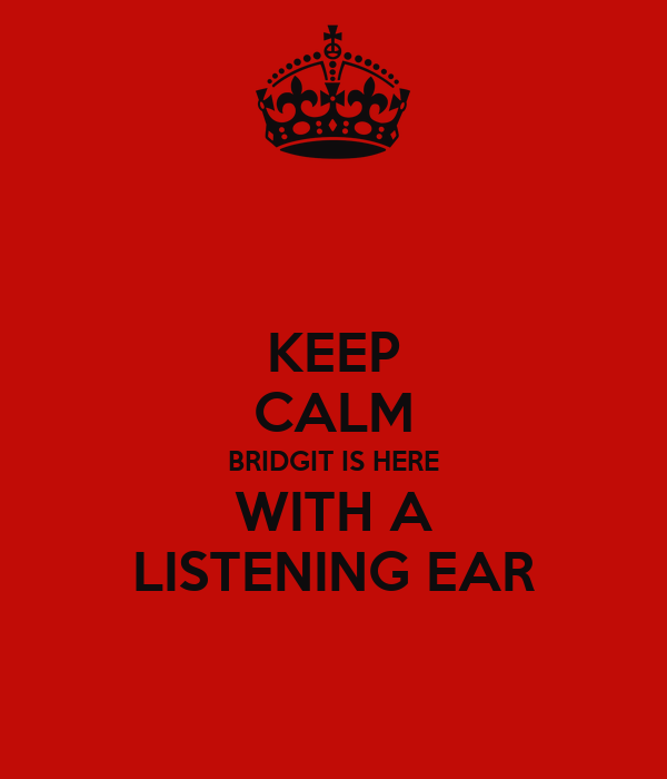 KEEP CALM BRIDGIT IS HERE WITH A LISTENING EAR