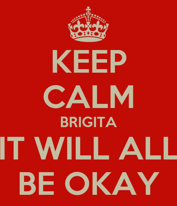 KEEP CALM BRIGITA IT WILL ALL BE OKAY