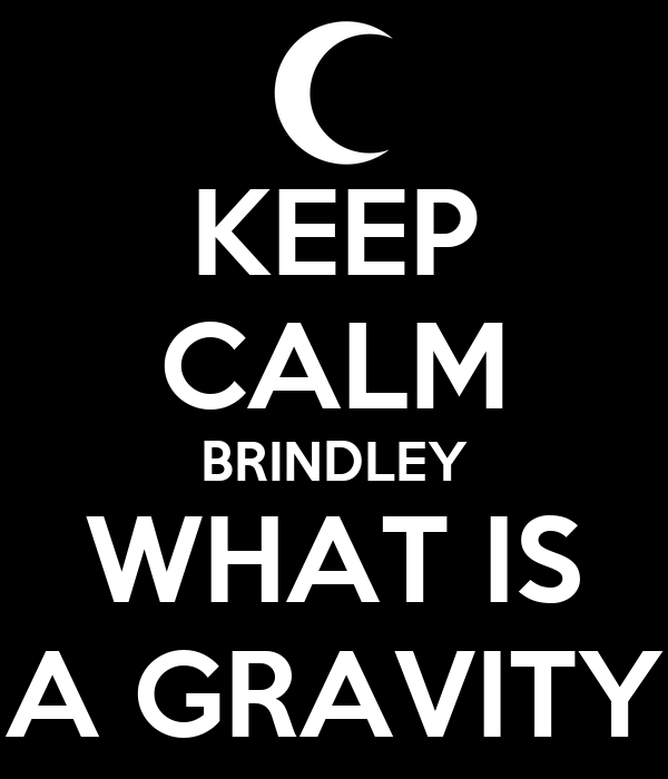 KEEP CALM BRINDLEY WHAT IS A GRAVITY